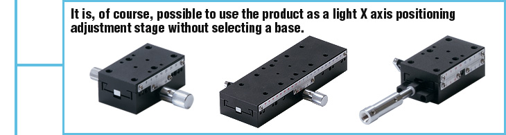 It is, of course, possible to use the product as a light X axis positioning adjustment stage without selecting a base.